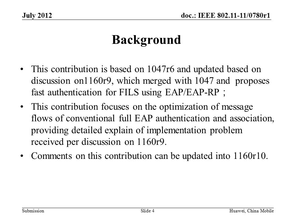 doc.: IEEE 802.11-11/0780r1 Submission Background This contribution is based on 1047r6 and updated based on discussion on1160r9, which merged with 1047 and proposes fast authentication for FILS using EAP/EAP-RP ; This contribution focuses on the optimization of message flows of conventional full EAP authentication and association, providing detailed explain of implementation problem received per discussion on 1160r9.