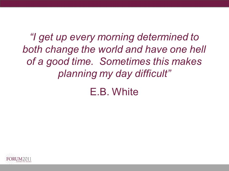 """""""I get up every morning determined to both change the world and have one hell of a good time. Sometimes this makes planning my day difficult"""" E.B. Whi"""