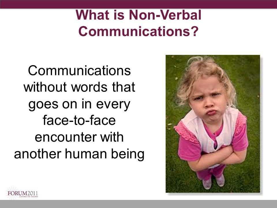 What is Non-Verbal Communications? Communications without words that goes on in every face-to-face encounter with another human being