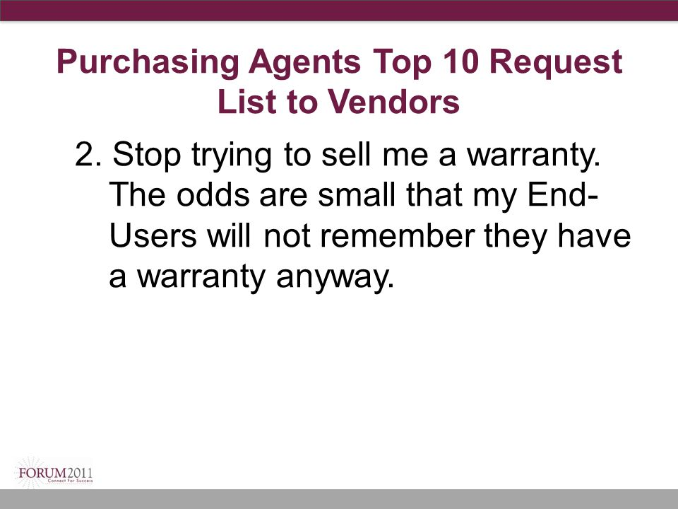 Purchasing Agents Top 10 Request List to Vendors 2. Stop trying to sell me a warranty. The odds are small that my End- Users will not remember they ha