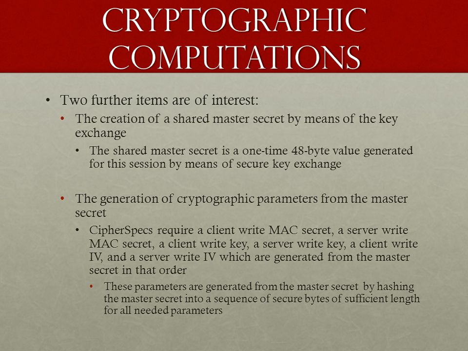 Cryptographic Computations Two further items are of interest:Two further items are of interest: The creation of a shared master secret by means of the key exchangeThe creation of a shared master secret by means of the key exchange The shared master secret is a one-time 48-byte value generated for this session by means of secure key exchangeThe shared master secret is a one-time 48-byte value generated for this session by means of secure key exchange The generation of cryptographic parameters from the master secretThe generation of cryptographic parameters from the master secret CipherSpecs require a client write MAC secret, a server write MAC secret, a client write key, a server write key, a client write IV, and a server write IV which are generated from the master secret in that orderCipherSpecs require a client write MAC secret, a server write MAC secret, a client write key, a server write key, a client write IV, and a server write IV which are generated from the master secret in that order These parameters are generated from the master secret by hashing the master secret into a sequence of secure bytes of sufficient length for all needed parametersThese parameters are generated from the master secret by hashing the master secret into a sequence of secure bytes of sufficient length for all needed parameters
