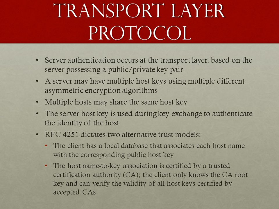 Transport Layer Protocol Server authentication occurs at the transport layer, based on the server possessing a public/private key pairServer authentication occurs at the transport layer, based on the server possessing a public/private key pair A server may have multiple host keys using multiple different asymmetric encryption algorithmsA server may have multiple host keys using multiple different asymmetric encryption algorithms Multiple hosts may share the same host keyMultiple hosts may share the same host key The server host key is used during key exchange to authenticate the identity of the hostThe server host key is used during key exchange to authenticate the identity of the host RFC 4251 dictates two alternative trust models:RFC 4251 dictates two alternative trust models: The client has a local database that associates each host name with the corresponding public host keyThe client has a local database that associates each host name with the corresponding public host key The host name-to-key association is certified by a trusted certification authority (CA); the client only knows the CA root key and can verify the validity of all host keys certified by accepted CAsThe host name-to-key association is certified by a trusted certification authority (CA); the client only knows the CA root key and can verify the validity of all host keys certified by accepted CAs