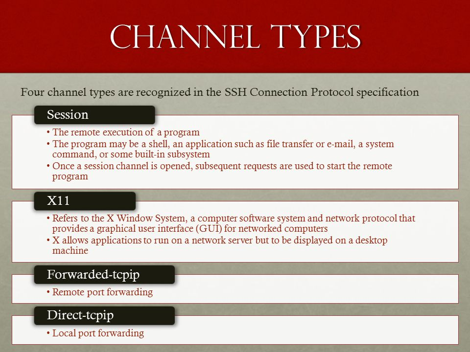 Channel Types The remote execution of a program The program may be a shell, an application such as file transfer or e-mail, a system command, or some built-in subsystem Once a session channel is opened, subsequent requests are used to start the remote program Session Refers to the X Window System, a computer software system and network protocol that provides a graphical user interface (GUI) for networked computers X allows applications to run on a network server but to be displayed on a desktop machine X11 Remote port forwarding Forwarded-tcpip Local port forwarding Direct-tcpip Four channel types are recognized in the SSH Connection Protocol specification