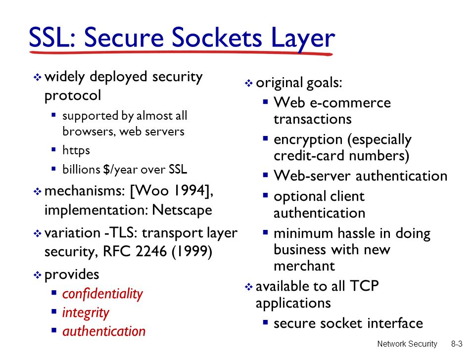 8-3Network Security SSL: Secure Sockets Layer  widely deployed security protocol  supported by almost all browsers, web servers  https  billions $/year over SSL  mechanisms: [Woo 1994], implementation: Netscape  variation -TLS: transport layer security, RFC 2246 (1999)  provides  confidentiality  integrity  authentication  original goals:  Web e-commerce transactions  encryption (especially credit-card numbers)  Web-server authentication  optional client authentication  minimum hassle in doing business with new merchant  available to all TCP applications  secure socket interface