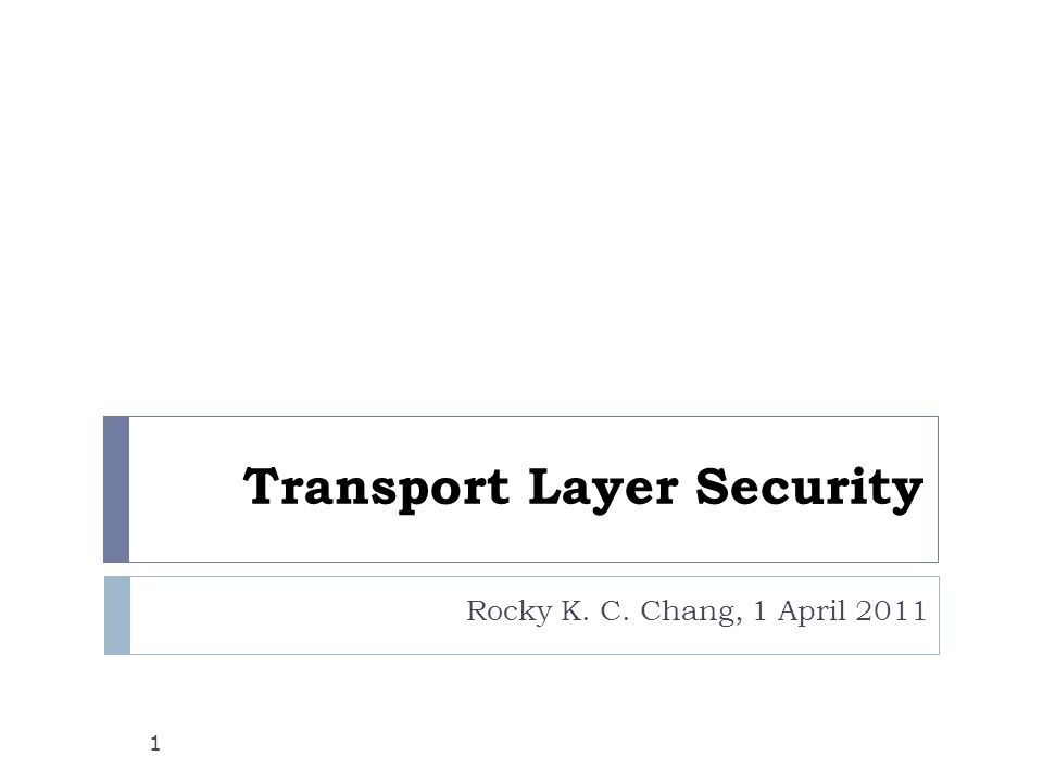 Transport Layer Security Rocky K. C. Chang, 1 April 2011 1