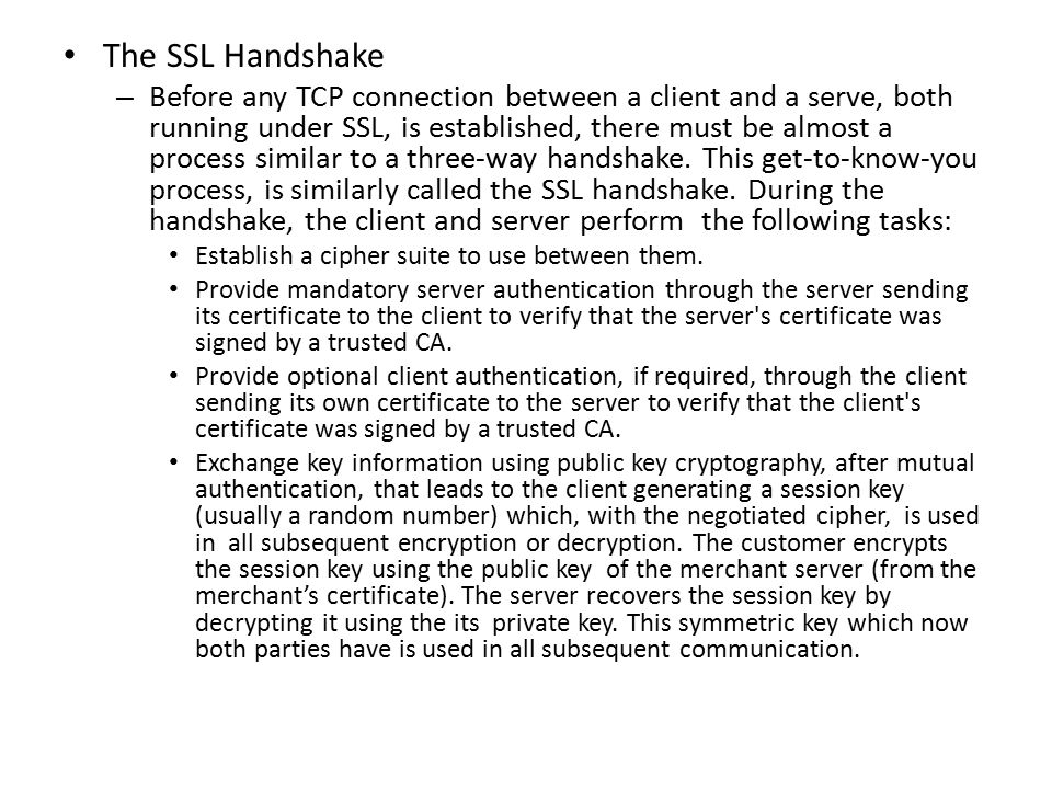 The SSL Handshake – Before any TCP connection between a client and a serve, both running under SSL, is established, there must be almost a process similar to a three-way handshake.