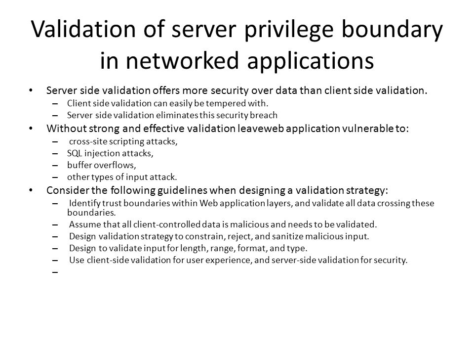 Validation of server privilege boundary in networked applications Server side validation offers more security over data than client side validation.