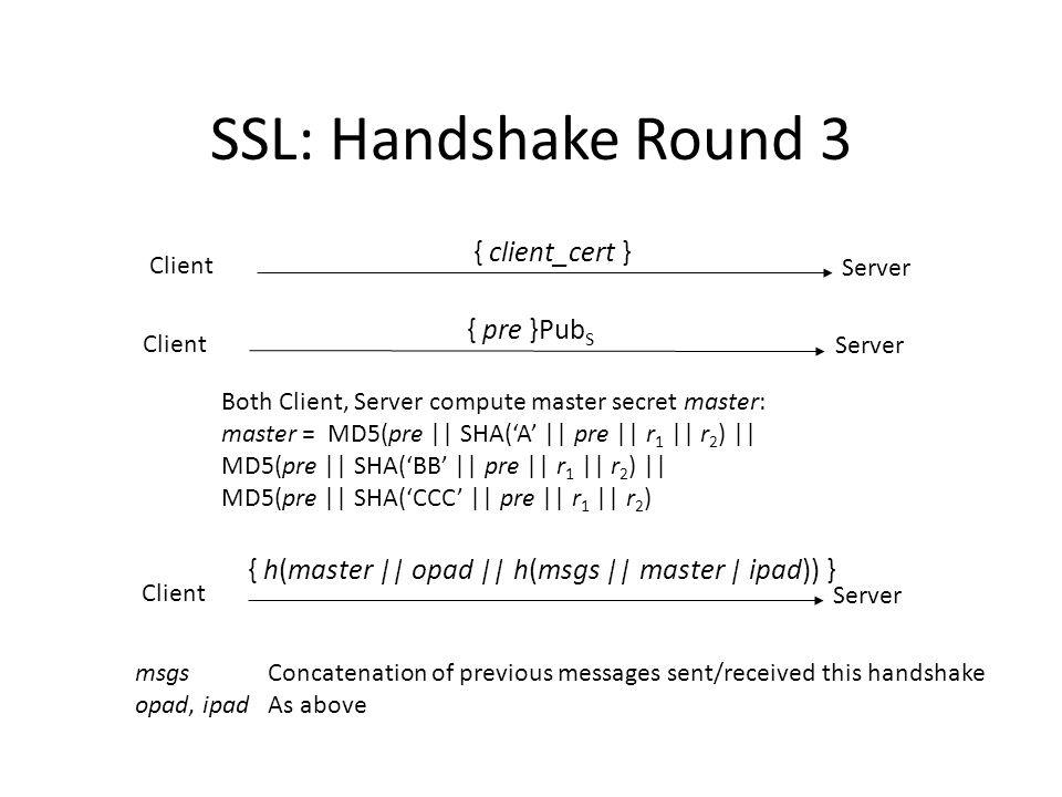 SSL: Handshake Round 4 Client Server { h(master || opad || h(msgs || 0x434C4E54 || master || ipad )) } msgsConcatenation of messages sent/received this handshake in previous rounds (does notinclude these messages) opad, ipad, masterAs above Client Server { h(master || opad || h(msgs || 0x53525652 || master | ipad)) } Server sends change cipher spec message using that protocol Client Server Client sends change cipher spec message using that protocol Client Server