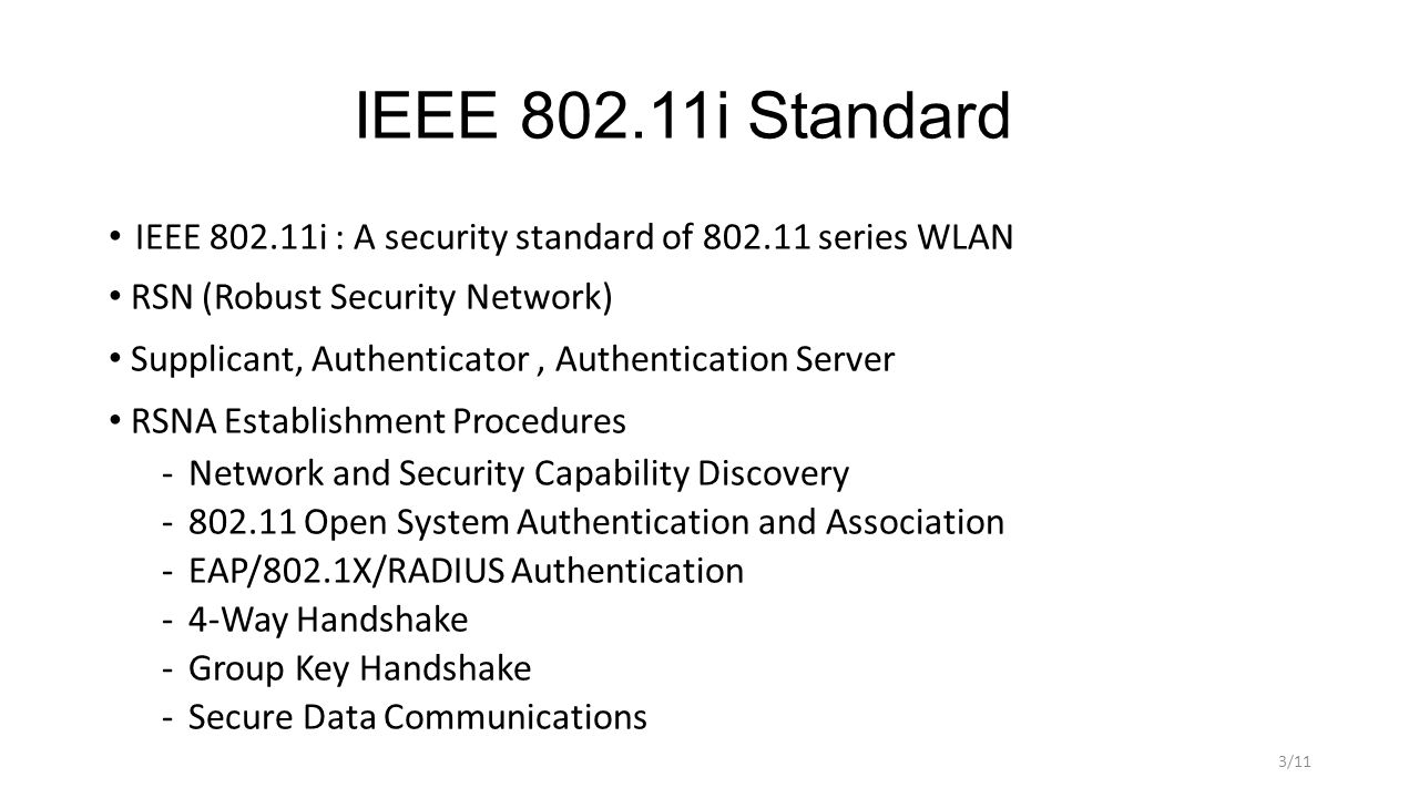 IEEE 802.11i Standard IEEE 802.11i : A security standard of 802.11 series WLAN RSN (Robust Security Network) Supplicant, Authenticator, Authentication Server RSNA Establishment Procedures ­Network and Security Capability Discovery ­802.11 Open System Authentication and Association ­EAP/802.1X/RADIUS Authentication ­4-Way Handshake ­Group Key Handshake ­Secure Data Communications 3/11