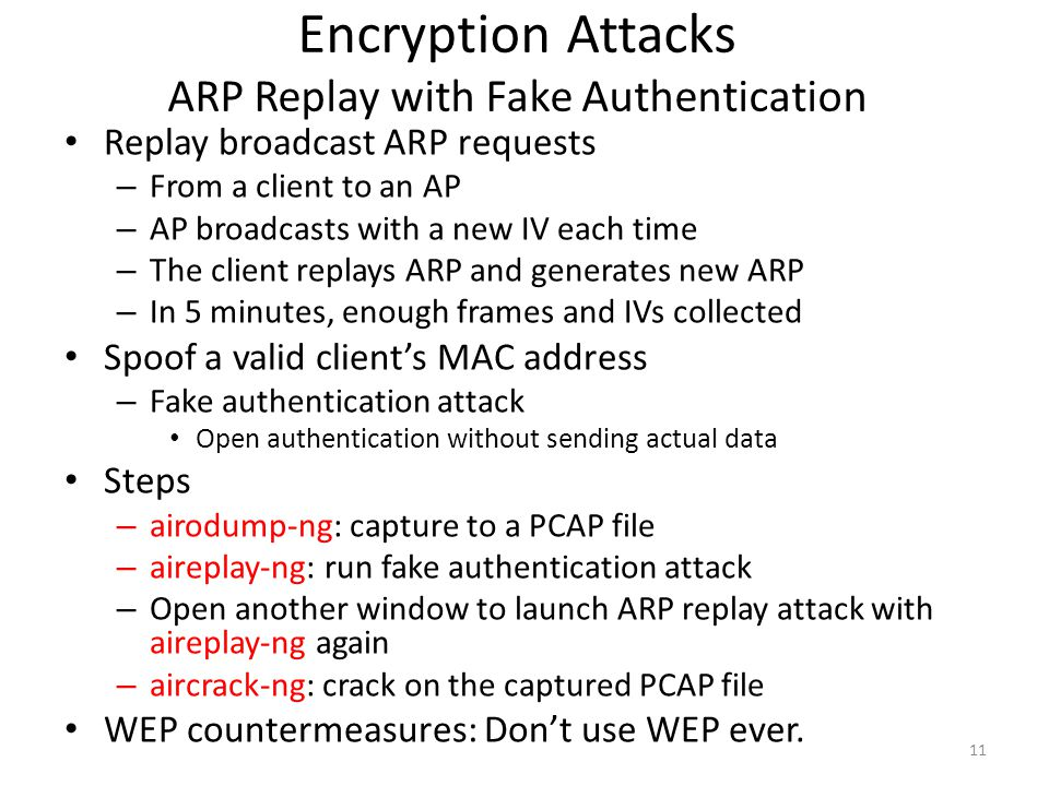 Encryption Attacks ARP Replay with Fake Authentication Replay broadcast ARP requests – From a client to an AP – AP broadcasts with a new IV each time
