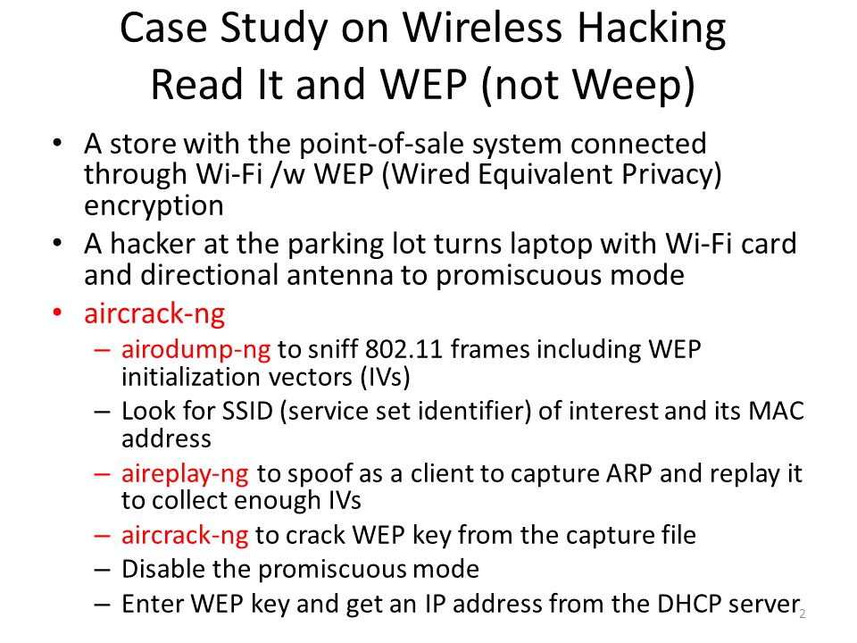Authentication Attacks WPA Enterprise Identifying 802.1x EAP (extensible authentication protocol) types – Capture EAP handshake – Wireshark shows EAP type – Unencrypted username in RADIUS server in EAP handshake LEAP (lightweight EAP) – Cisco solution /w clear text MSCHAPv2 challenge/response – asleep: offline brute-force attack with LEAP handshake and wordlist – Avoid using LEAP just like WEP EAP-TTLS and PEAP – A TLS (Transport Layer Security, successor of SSL) tunnel between an unauthenticated client and RADIUS server AP relays and has no visibility – Less secure inner authentication protocol often in clear text – AP impersonation and man-in-the-middle attack Act as a terminating end of the TLS tunnel, if the client is misconfigured not to check the identity of RADIUS server  access inner auth protocol – hostapd: Turn your card into an AP – asleep: offline brute-force on inner authentication protocol – Countermeasure: Check the box to validate server certificate on all clients 13