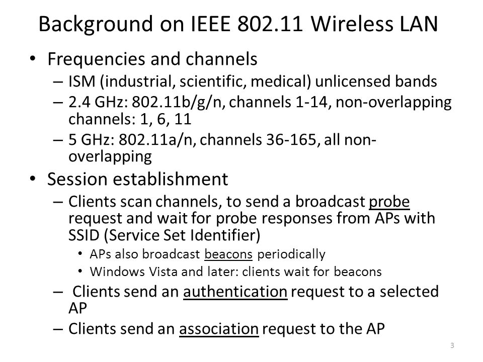 Background on IEEE 802.11 Wireless LAN Frequencies and channels – ISM (industrial, scientific, medical) unlicensed bands – 2.4 GHz: 802.11b/g/n, chann