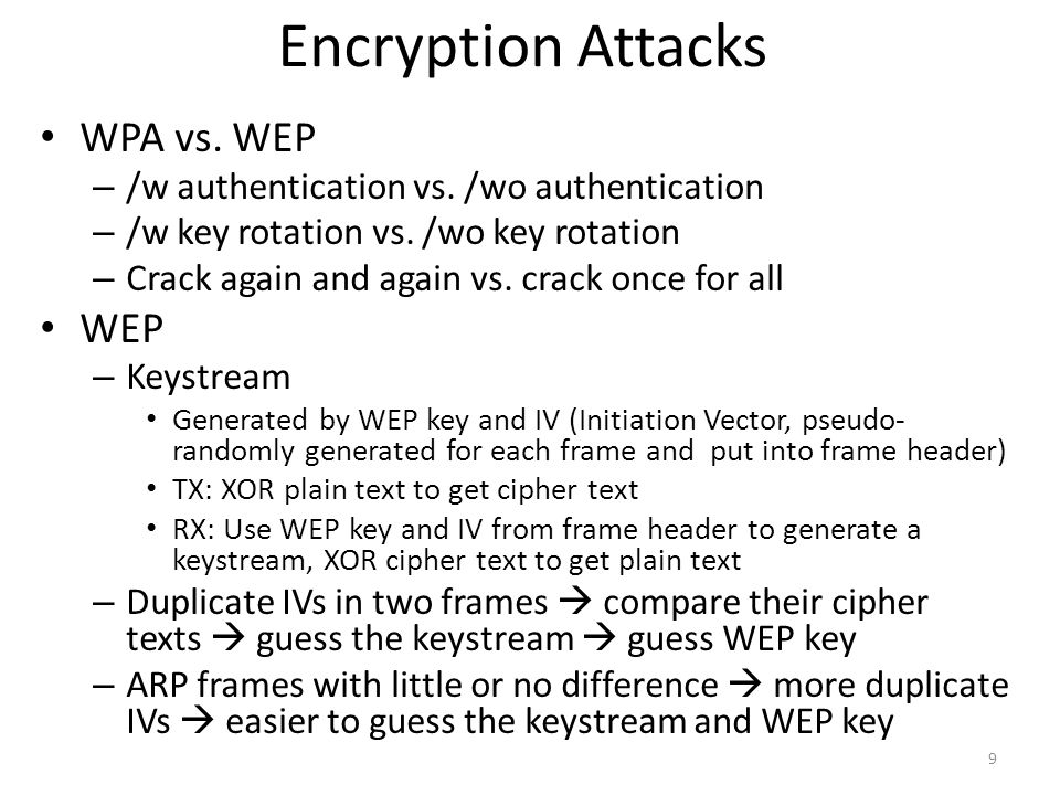 Encryption Attacks Passive Attack Capture enough data frames, parse IVs, deduce WEP key – 60,000 IVs to crack a 104-bit key airodump-ng: capture to a PCAP file aircrack-ng: analyze statistically on a PCAP file to get WEP key – Watch the rate at which IVs are collected to tell how much longer it will take to gather enough to crack the key – Stops with KEY FOUND 10