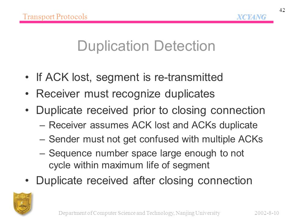 XCYANG Transport Protocols XCYANG 2002-8-10Department of Computer Science and Technology, Nanjing University 42 Duplication Detection If ACK lost, seg