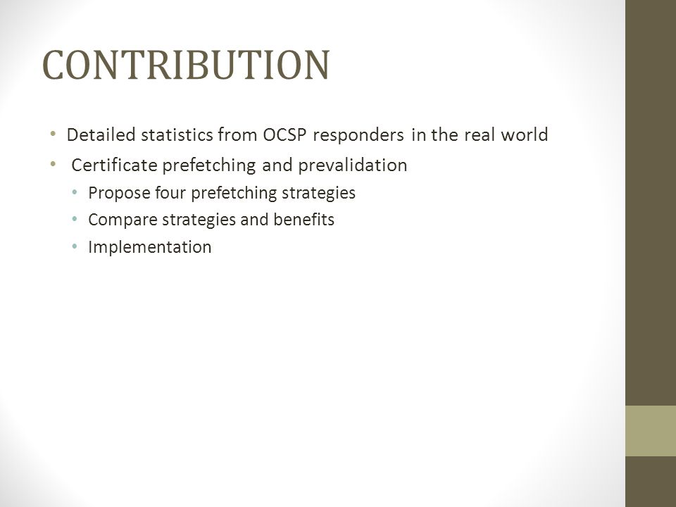 CONTRIBUTION Detailed statistics from OCSP responders in the real world Certificate prefetching and prevalidation Propose four prefetching strategies Compare strategies and benefits Implementation