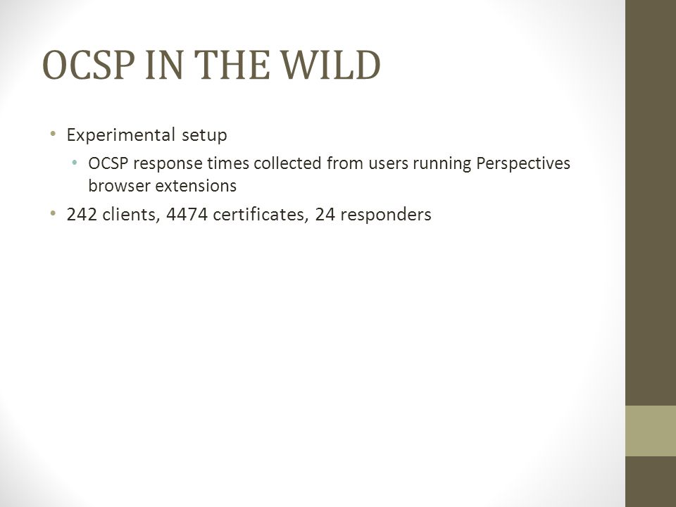 OCSP IN THE WILD Experimental setup OCSP response times collected from users running Perspectives browser extensions 242 clients, 4474 certificates, 24 responders