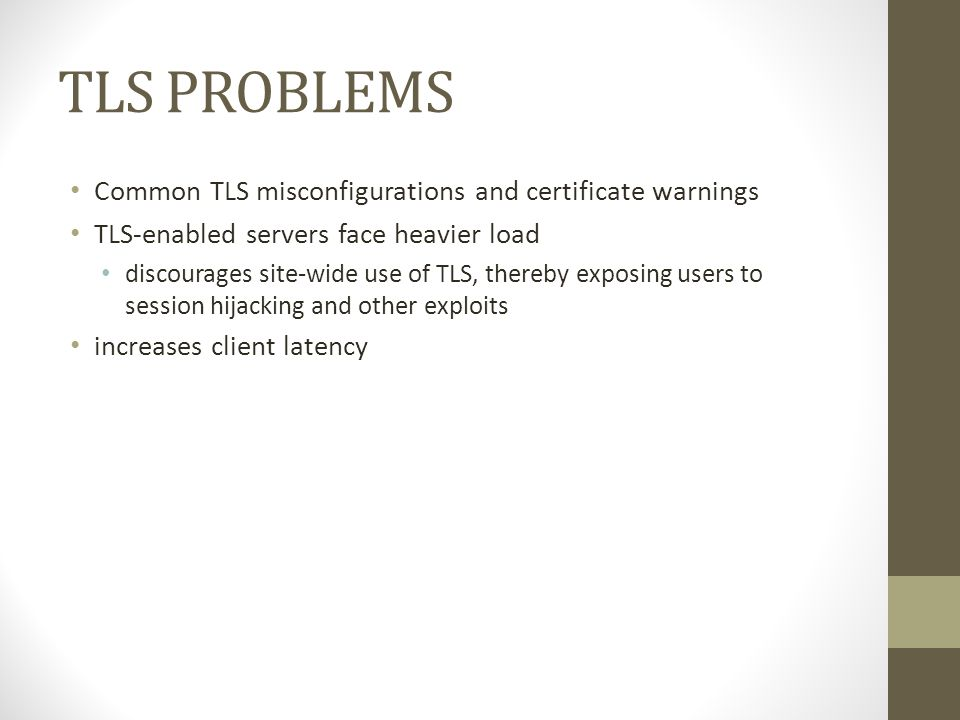 TLS PROBLEMS Common TLS misconfigurations and certificate warnings TLS-enabled servers face heavier load discourages site-wide use of TLS, thereby exposing users to session hijacking and other exploits increases client latency