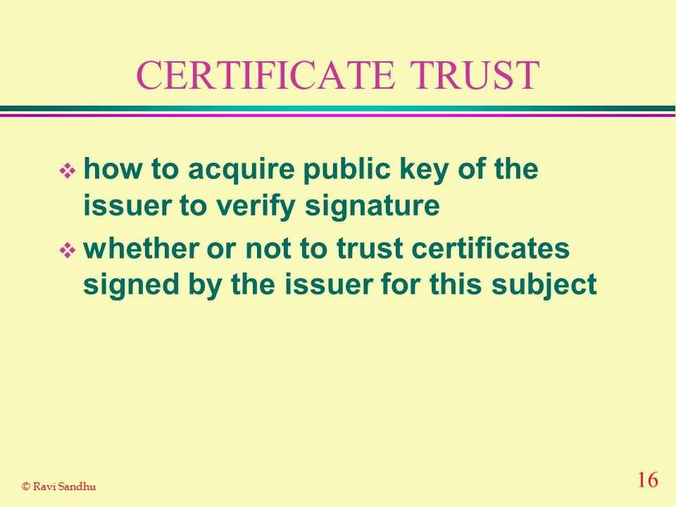 16 © Ravi Sandhu CERTIFICATE TRUST  how to acquire public key of the issuer to verify signature  whether or not to trust certificates signed by the issuer for this subject