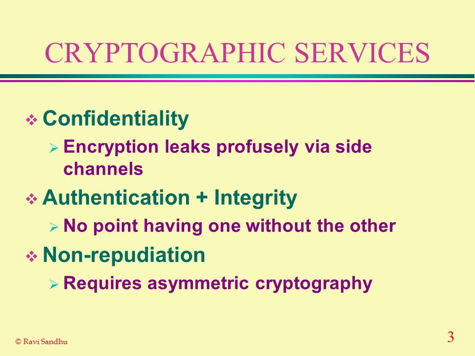 3 © Ravi Sandhu CRYPTOGRAPHIC SERVICES  Confidentiality  Encryption leaks profusely via side channels  Authentication + Integrity  No point having one without the other  Non-repudiation  Requires asymmetric cryptography