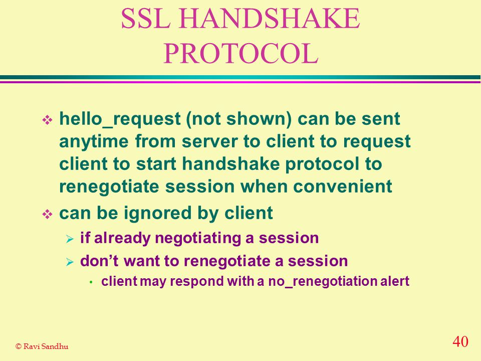 40 © Ravi Sandhu SSL HANDSHAKE PROTOCOL  hello_request (not shown) can be sent anytime from server to client to request client to start handshake protocol to renegotiate session when convenient  can be ignored by client  if already negotiating a session  don't want to renegotiate a session client may respond with a no_renegotiation alert