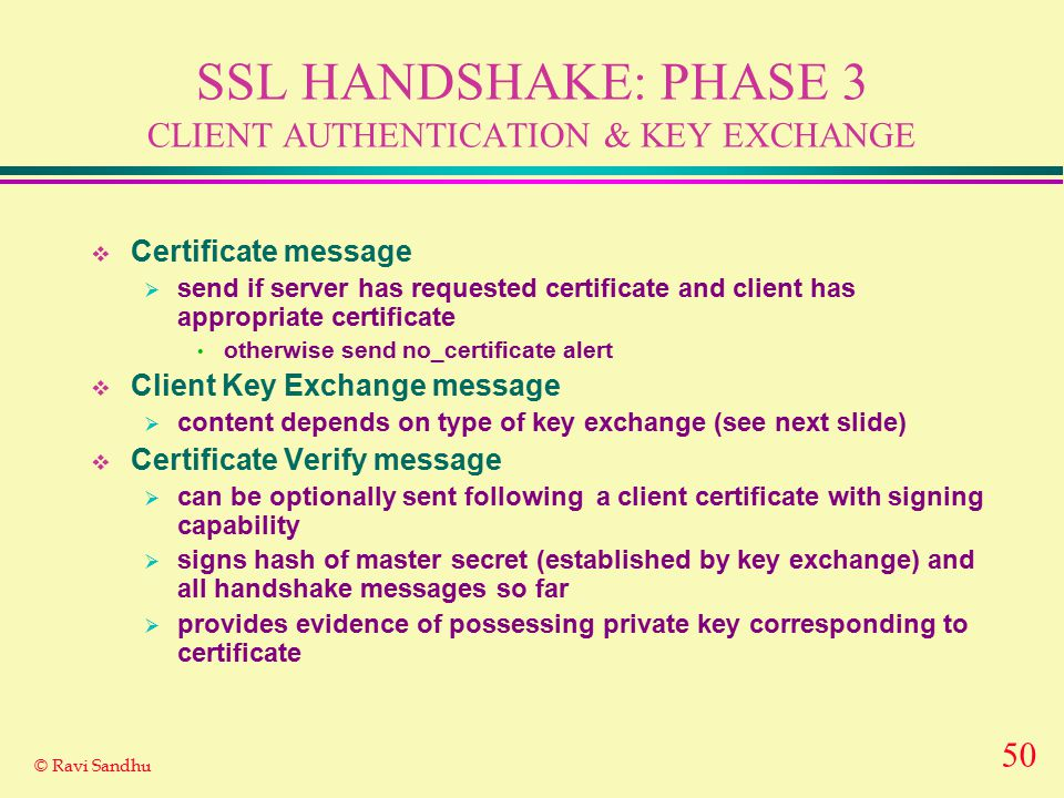 50 © Ravi Sandhu SSL HANDSHAKE: PHASE 3 CLIENT AUTHENTICATION & KEY EXCHANGE  Certificate message  send if server has requested certificate and clie