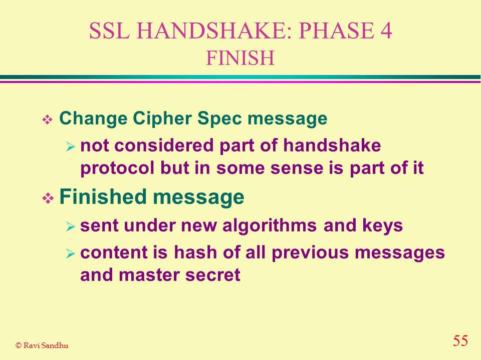 55 © Ravi Sandhu SSL HANDSHAKE: PHASE 4 FINISH  Change Cipher Spec message  not considered part of handshake protocol but in some sense is part of i