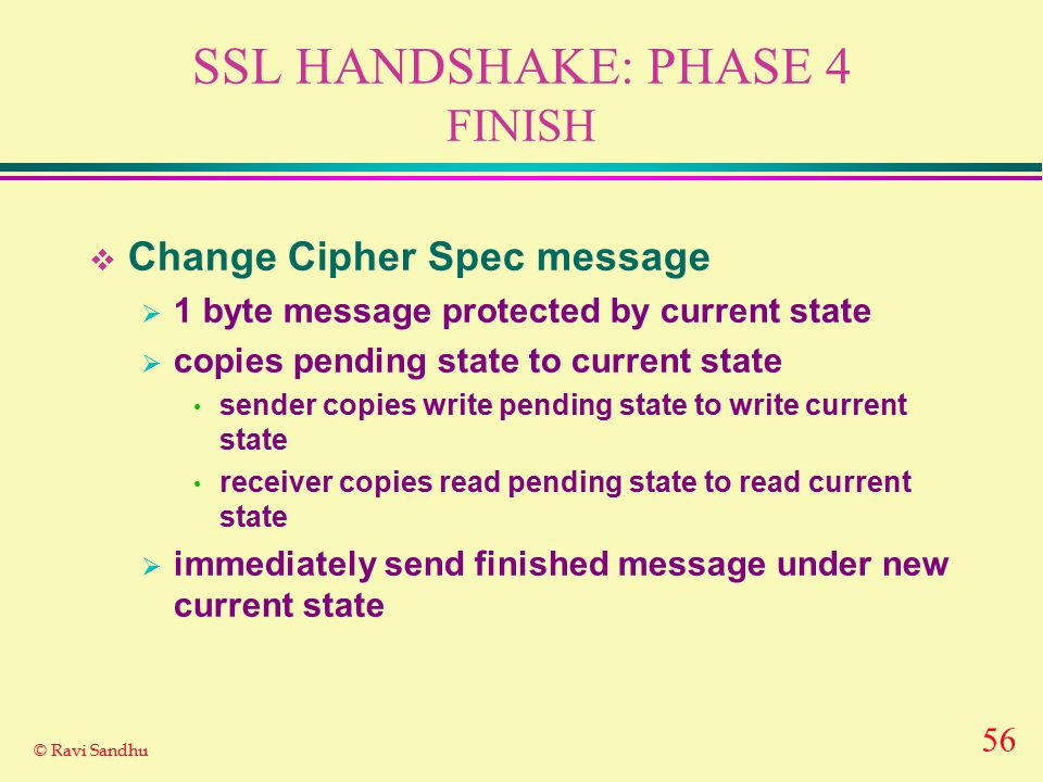 56 © Ravi Sandhu SSL HANDSHAKE: PHASE 4 FINISH  Change Cipher Spec message  1 byte message protected by current state  copies pending state to current state sender copies write pending state to write current state receiver copies read pending state to read current state  immediately send finished message under new current state