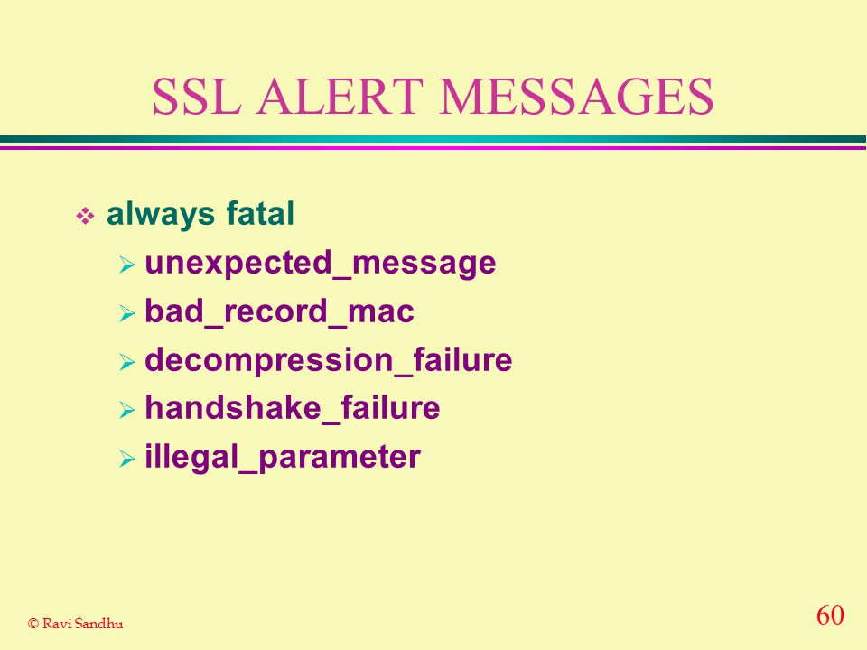 60 © Ravi Sandhu SSL ALERT MESSAGES  always fatal  unexpected_message  bad_record_mac  decompression_failure  handshake_failure  illegal_paramet