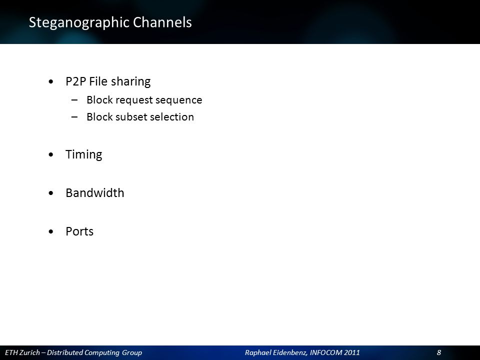 ETH Zurich – Distributed Computing Group Raphael Eidenbenz, INFOCOM 2011 8 Steganographic Channels P2P File sharing –Block request sequence –Block sub