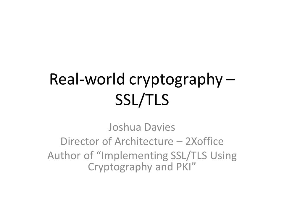 Real-world cryptography – SSL/TLS Joshua Davies Director of Architecture – 2Xoffice Author of Implementing SSL/TLS Using Cryptography and PKI