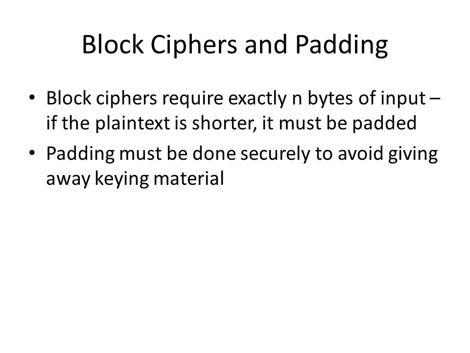 Block Ciphers and Padding Block ciphers require exactly n bytes of input – if the plaintext is shorter, it must be padded Padding must be done securel