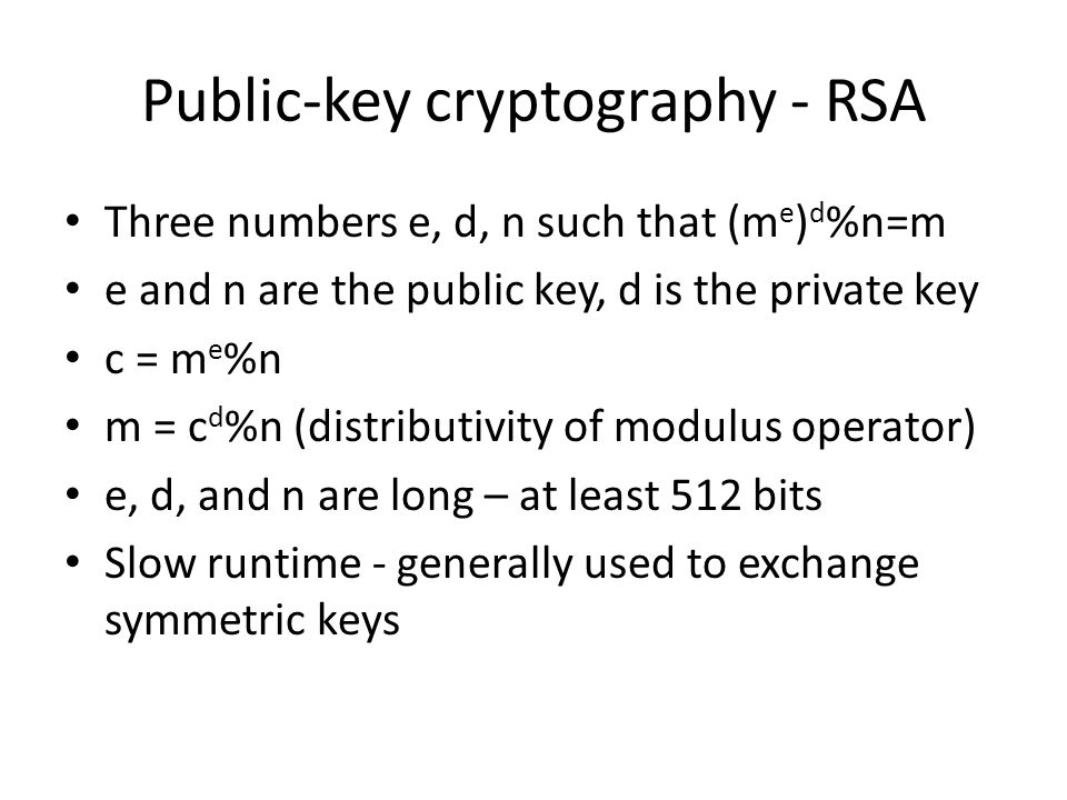 Public-key cryptography - RSA Three numbers e, d, n such that (m e ) d %n=m e and n are the public key, d is the private key c = m e %n m = c d %n (di