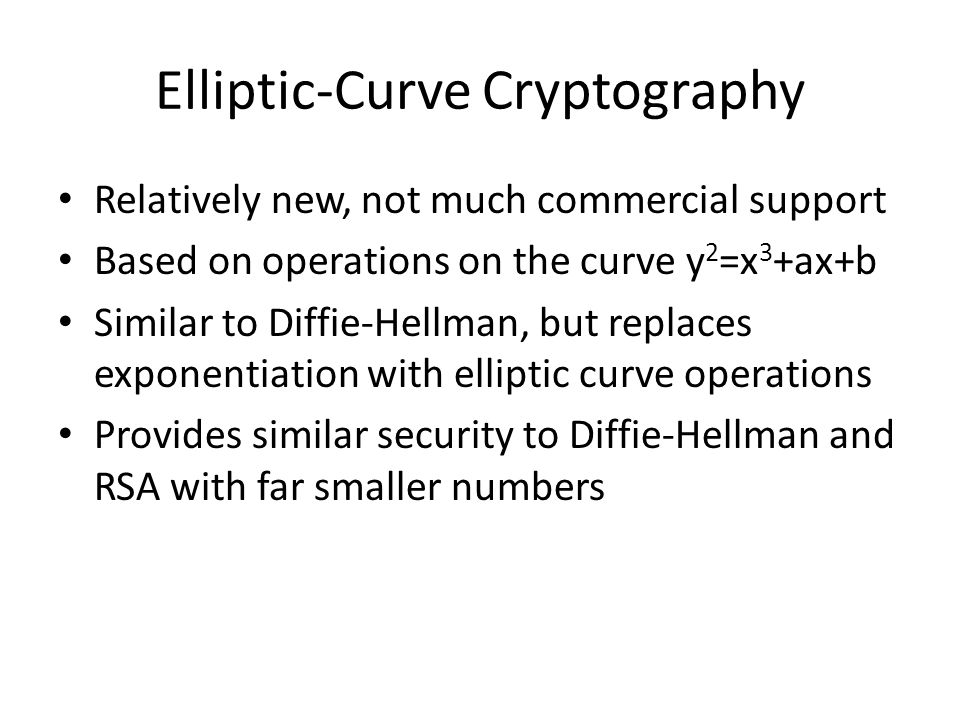 Elliptic-Curve Cryptography Relatively new, not much commercial support Based on operations on the curve y 2 =x 3 +ax+b Similar to Diffie-Hellman, but
