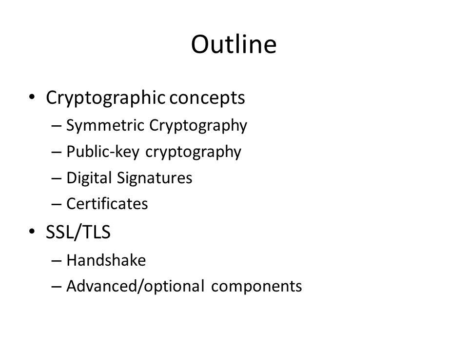 Outline Cryptographic concepts – Symmetric Cryptography – Public-key cryptography – Digital Signatures – Certificates SSL/TLS – Handshake – Advanced/o