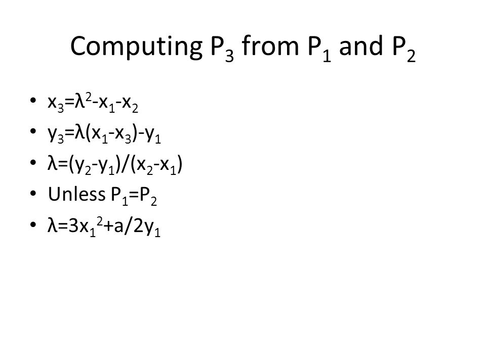 Computing P 3 from P 1 and P 2 x 3 =λ 2 -x 1 -x 2 y 3 =λ(x 1 -x 3 )-y 1 λ=(y 2 -y 1 )/(x 2 -x 1 ) Unless P 1 =P 2 λ=3x 1 2 +a/2y 1