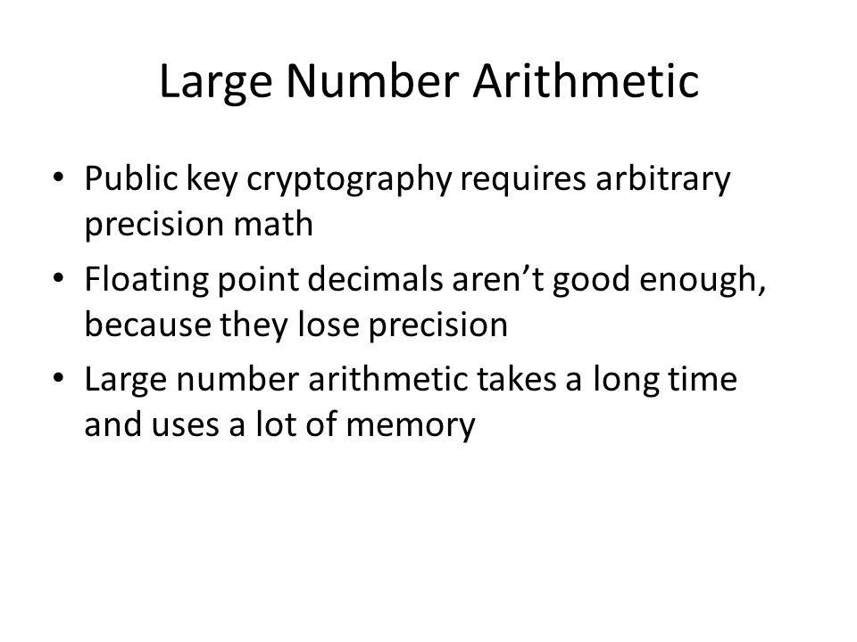 Large Number Arithmetic Public key cryptography requires arbitrary precision math Floating point decimals aren't good enough, because they lose precision Large number arithmetic takes a long time and uses a lot of memory