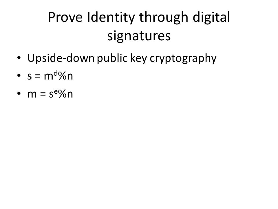 Prove Identity through digital signatures Upside-down public key cryptography s = m d %n m = s e %n