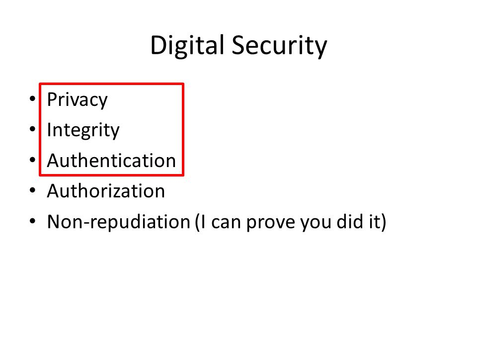 Digital Security Privacy Integrity Authentication Authorization Non-repudiation (I can prove you did it)