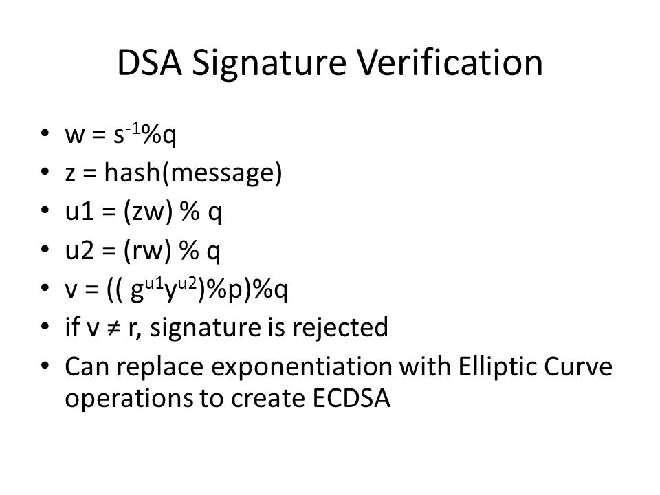 DSA Signature Verification w = s -1 %q z = hash(message) u1 = (zw) % q u2 = (rw) % q v = (( g u1 y u2 )%p)%q if v ≠ r, signature is rejected Can replace exponentiation with Elliptic Curve operations to create ECDSA