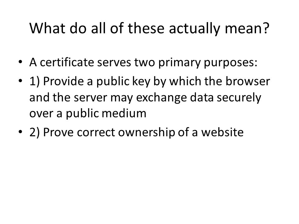 What do all of these actually mean? A certificate serves two primary purposes: 1) Provide a public key by which the browser and the server may exchang