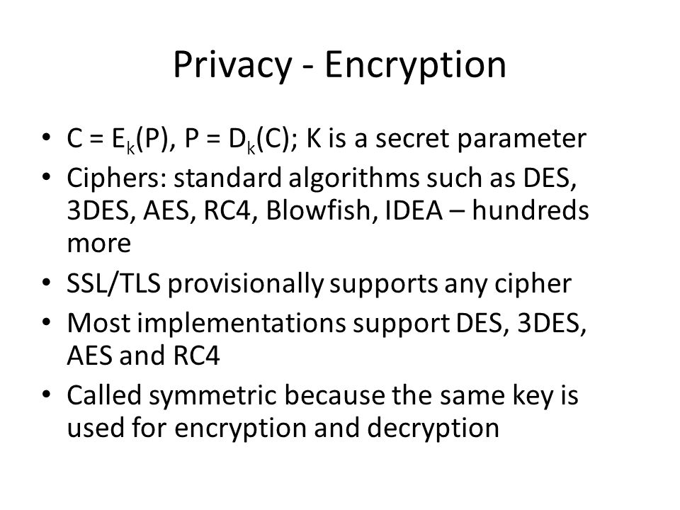 Privacy - Encryption C = E k (P), P = D k (C); K is a secret parameter Ciphers: standard algorithms such as DES, 3DES, AES, RC4, Blowfish, IDEA – hundreds more SSL/TLS provisionally supports any cipher Most implementations support DES, 3DES, AES and RC4 Called symmetric because the same key is used for encryption and decryption