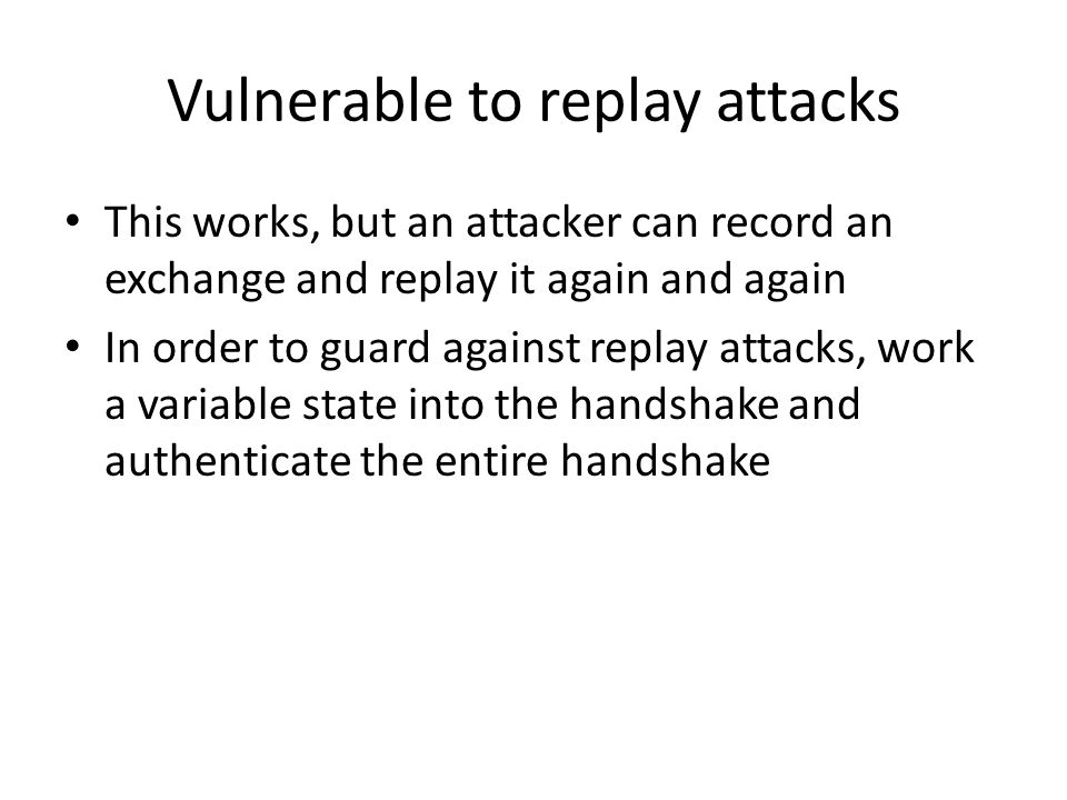 Vulnerable to replay attacks This works, but an attacker can record an exchange and replay it again and again In order to guard against replay attacks, work a variable state into the handshake and authenticate the entire handshake