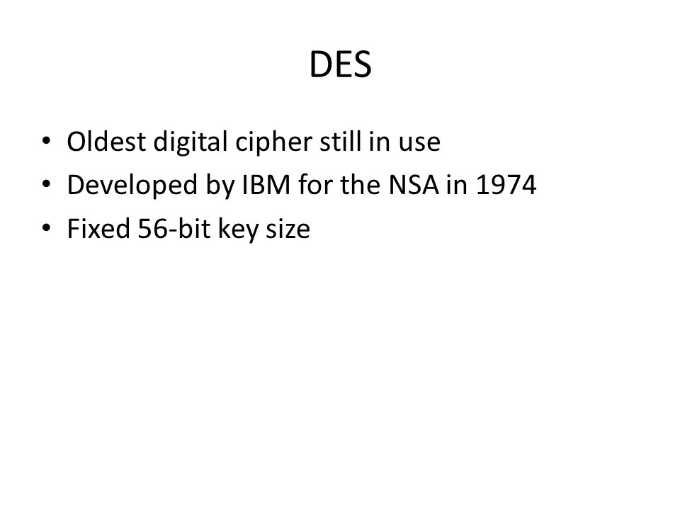 DES Oldest digital cipher still in use Developed by IBM for the NSA in 1974 Fixed 56-bit key size