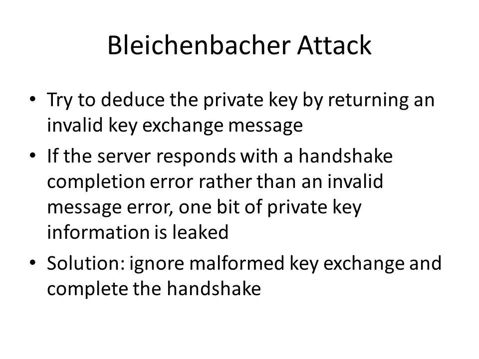 Bleichenbacher Attack Try to deduce the private key by returning an invalid key exchange message If the server responds with a handshake completion er