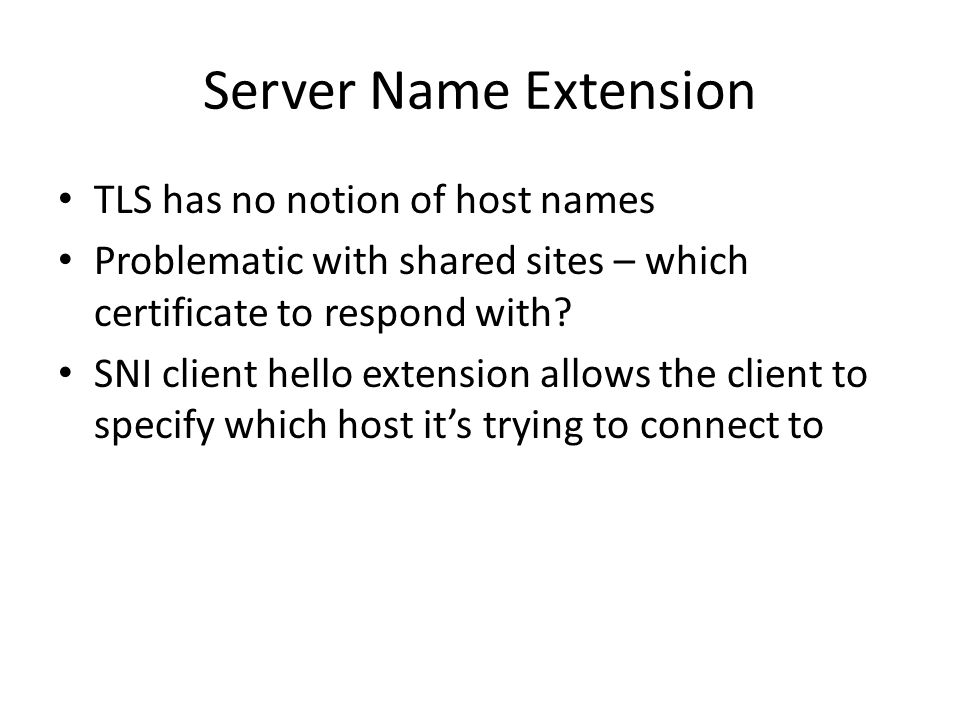 Server Name Extension TLS has no notion of host names Problematic with shared sites – which certificate to respond with? SNI client hello extension al