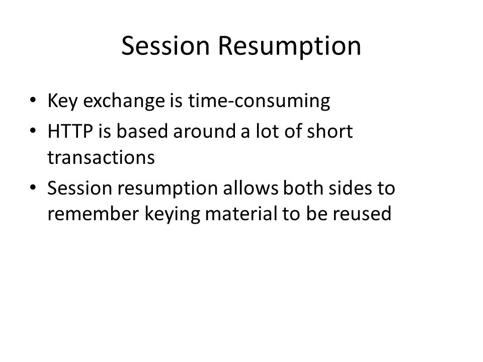 Session Resumption Key exchange is time-consuming HTTP is based around a lot of short transactions Session resumption allows both sides to remember keying material to be reused