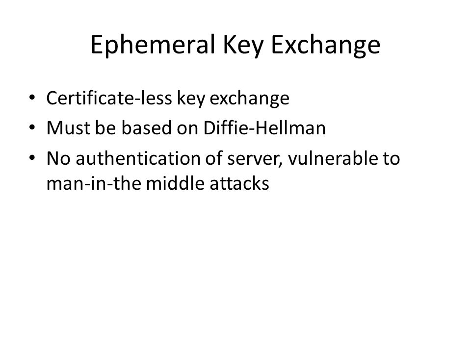 Ephemeral Key Exchange Certificate-less key exchange Must be based on Diffie-Hellman No authentication of server, vulnerable to man-in-the middle atta