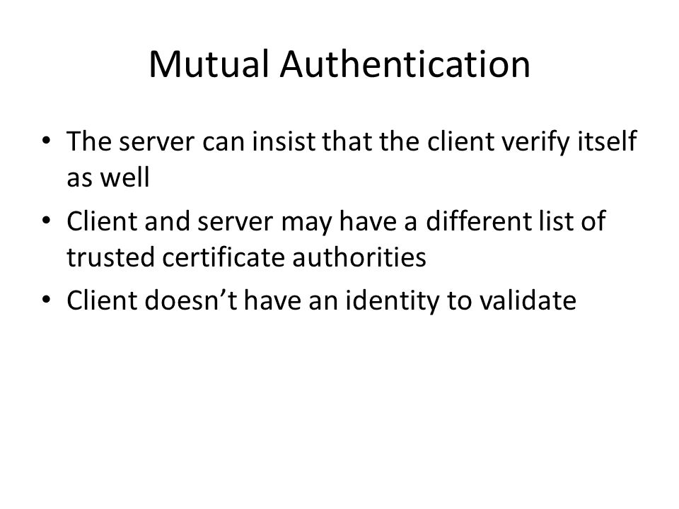 Mutual Authentication The server can insist that the client verify itself as well Client and server may have a different list of trusted certificate a
