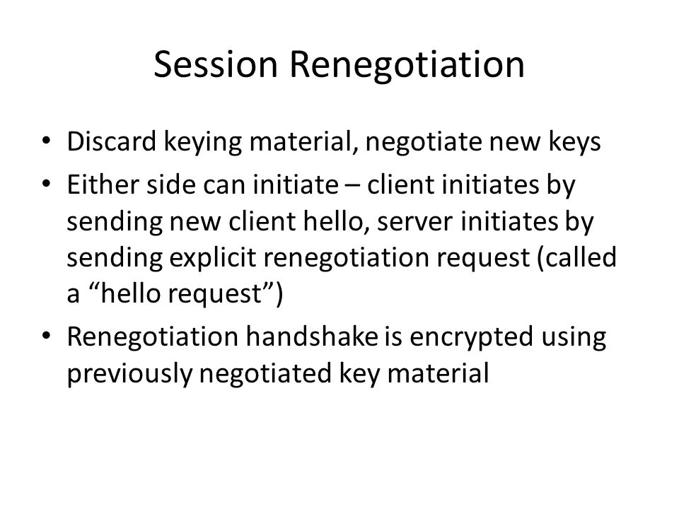 Session Renegotiation Discard keying material, negotiate new keys Either side can initiate – client initiates by sending new client hello, server initiates by sending explicit renegotiation request (called a hello request ) Renegotiation handshake is encrypted using previously negotiated key material