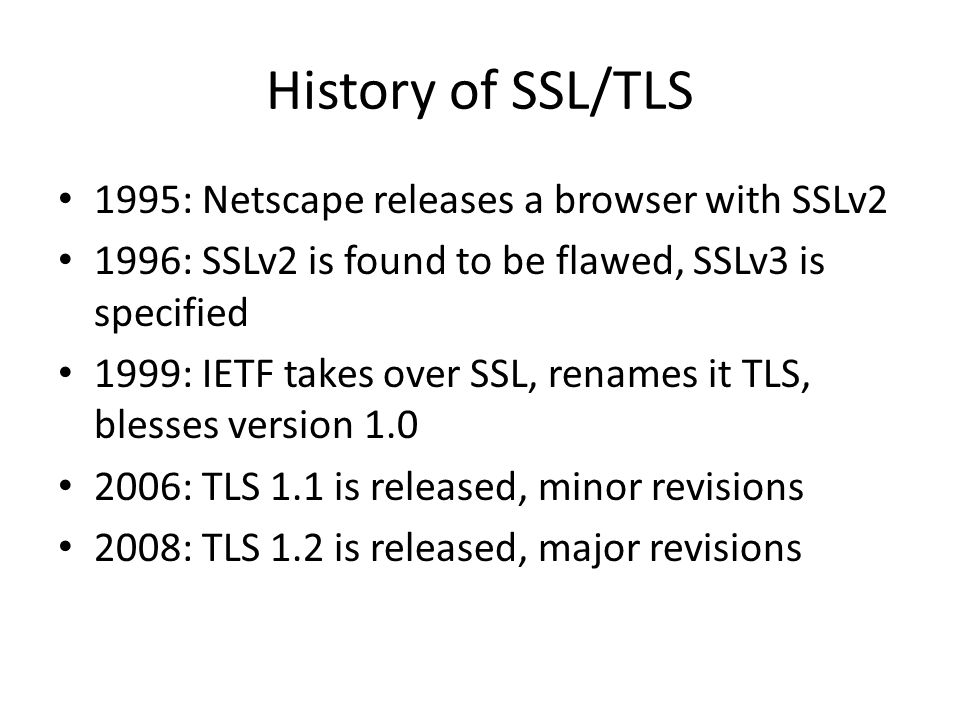 History of SSL/TLS 1995: Netscape releases a browser with SSLv2 1996: SSLv2 is found to be flawed, SSLv3 is specified 1999: IETF takes over SSL, renames it TLS, blesses version 1.0 2006: TLS 1.1 is released, minor revisions 2008: TLS 1.2 is released, major revisions